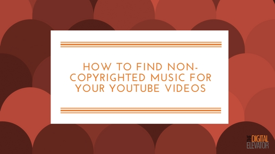 How To Find Non Copyrighted Music For Your Youtube Videos Digital Elevator
